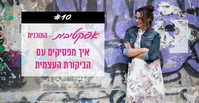 פודקאסט 10 - איך להפסיק עם הביקורת העצמית